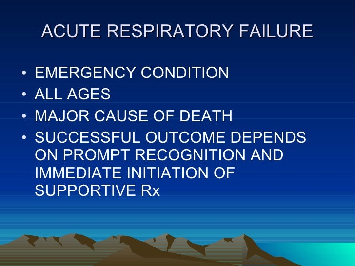 ACUTE RESPIRATORY FAILURE <ul><li>EMERGENCY CONDITION </li></ul><ul><li>ALL AGES </li></ul><ul><li>MAJOR CAUSE OF DEATH </...
