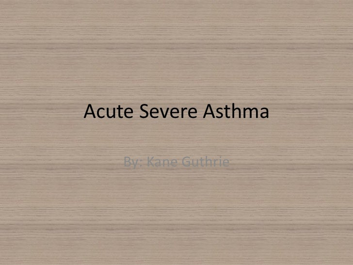 Acute Severe Asthma<br />By: Kane Guthrie<br />