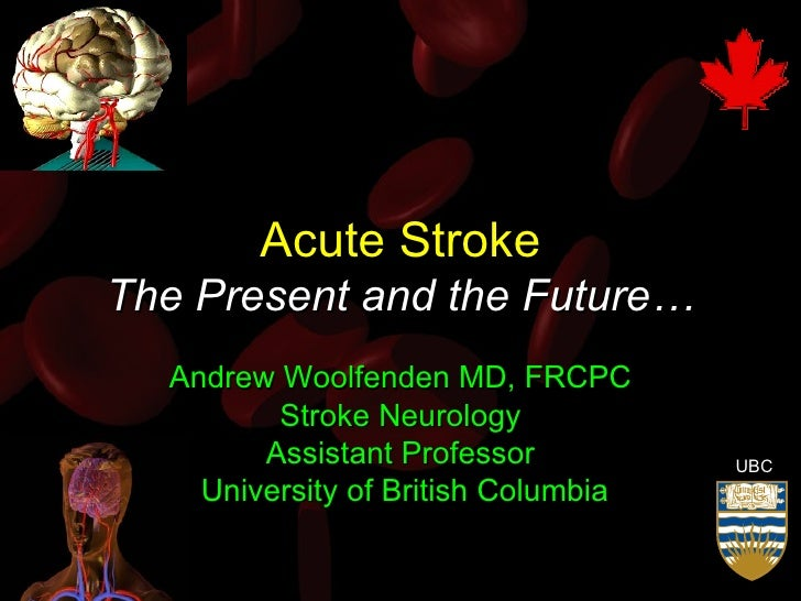 Acute Stroke The Present and the Future… Andrew Woolfenden MD, FRCPC Stroke Neurology Assistant Professor University of Br...