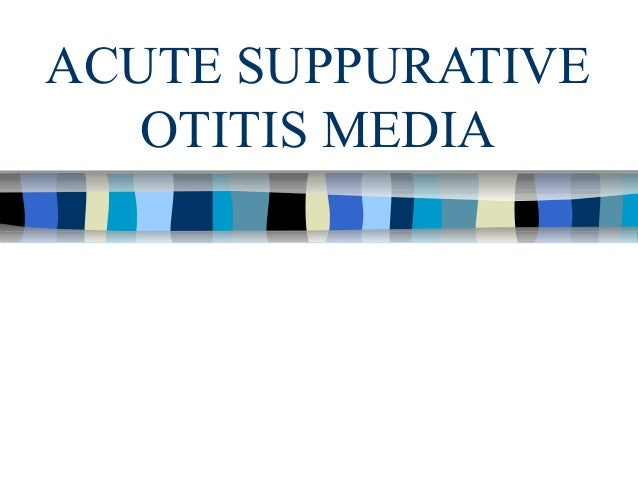 ACUTE SUPPURATIVE   OTITIS MEDIA