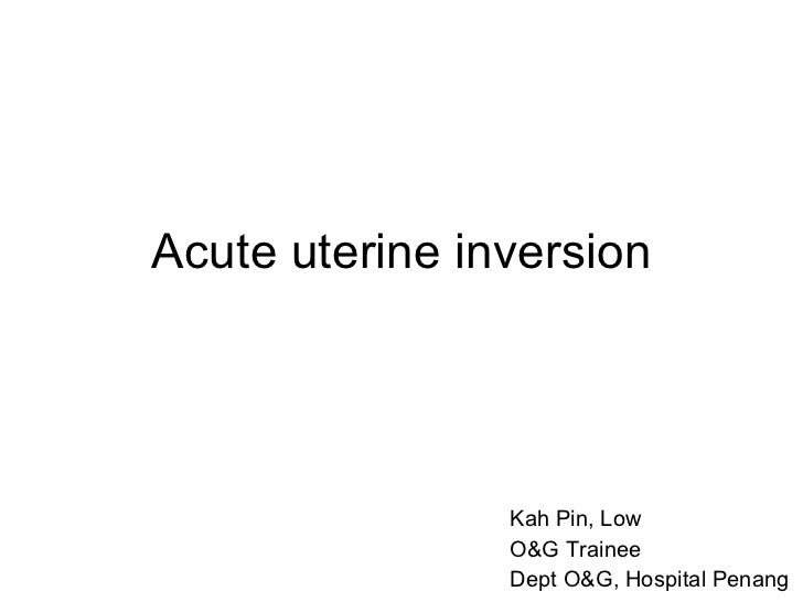 Acute uterine inversion Kah Pin, Low O&G Trainee Dept O&G, Hospital Penang