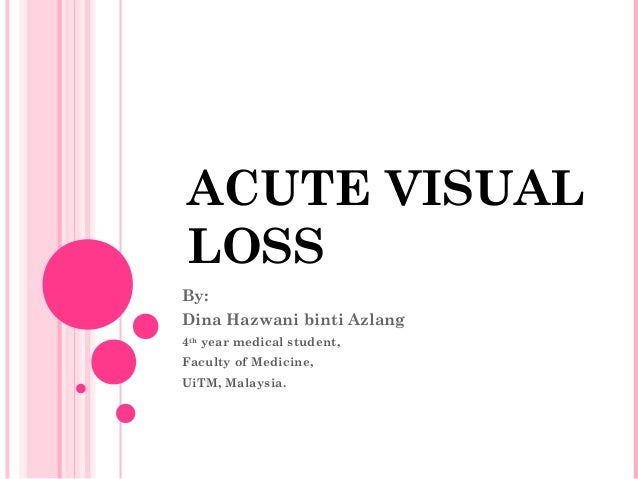 ACUTE VISUAL LOSS By: Dina Hazwani binti Azlang 4th year medical student, Faculty of Medicine, UiTM, Malaysia.