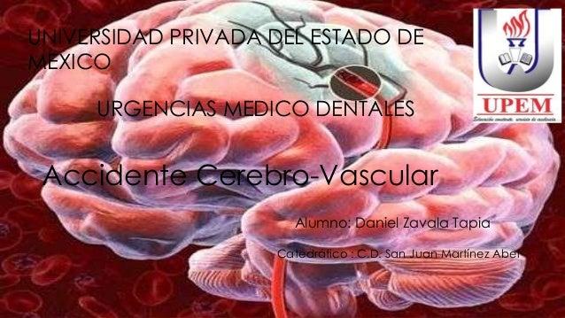 Accidente Cerebro-Vascular UNIVERSIDAD PRIVADA DEL ESTADO DE MEXICO Alumno: Daniel Zavala Tapia Catedrático : C.D. San Jua...