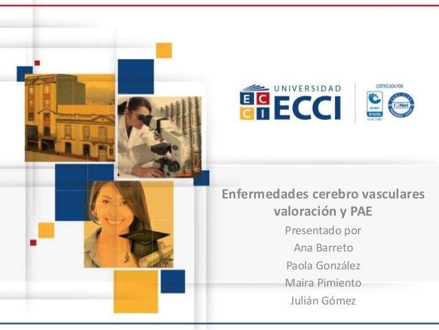 Enfermedades cerebro vasculares valoración y PAE Presentado por Ana Barreto Paola González Maira Pimiento Julián Gómez