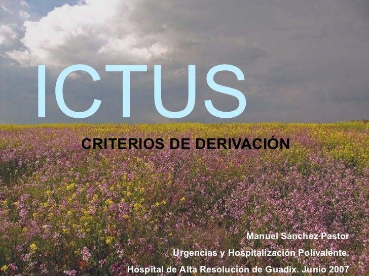 ICTUS CRITERIOS DE DERIVACIÓN Manuel Sánchez Pastor Urgencias y Hospitalización Polivalente. Hospital de Alta Resolución d...