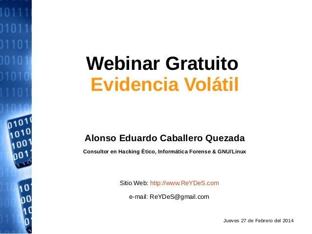 Webinar Gratuito Evidencia Volátil Alonso Eduardo Caballero Quezada Consultor en Hacking Ético, Informática Forense & GNU/...
