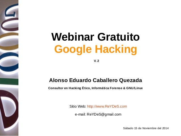 Sábado 15 de Noviembre del 2014 Webinar Gratuito Google Hacking Alonso Eduardo Caballero Quezada Consultor en Hacking Étic...