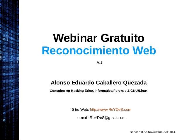 Webinar Gratuito  Reconocimiento Web  V. 2  Alonso Eduardo Caballero Quezada  Consultor en Hacking Ético, Informática Fore...