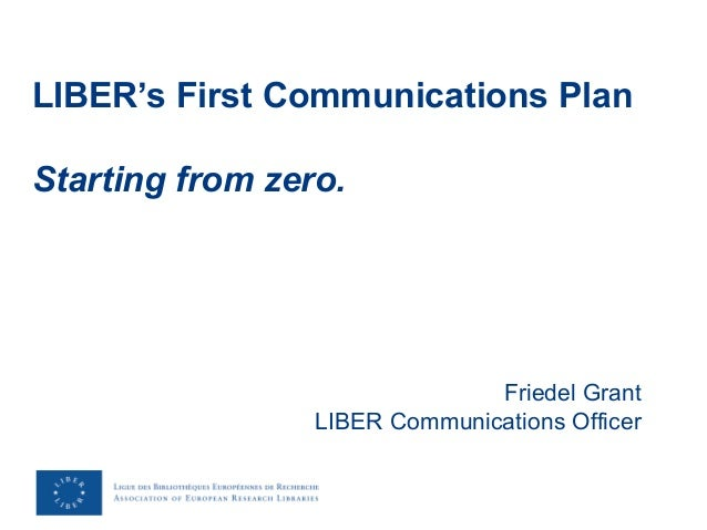 LIBER's First Communications Plan Starting from zero. Friedel Grant LIBER Communications Officer