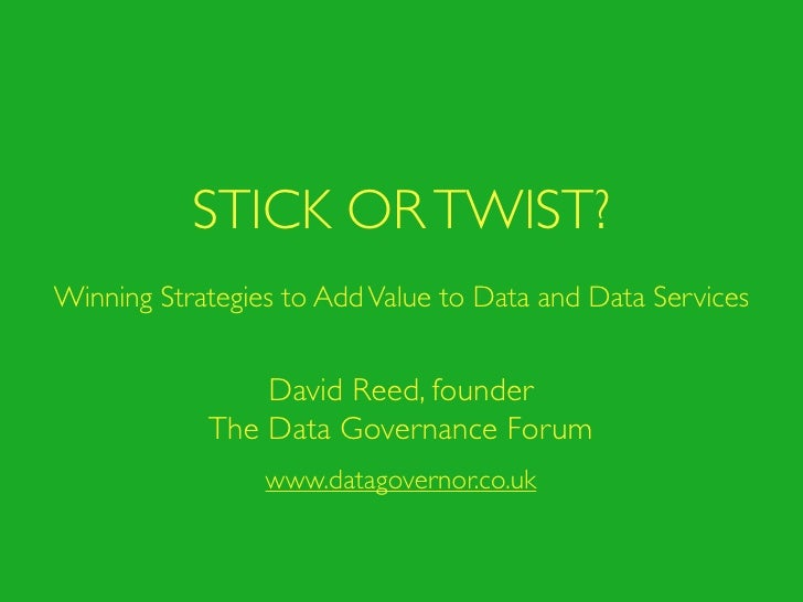 STICK OR TWIST?Winning Strategies to Add Value to Data and Data Services                David Reed, founder            The...