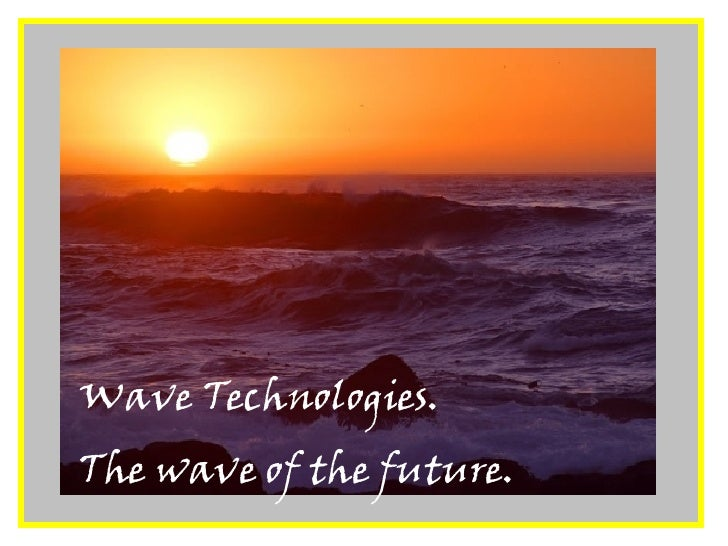 Wave Technologies.  The wave of the future.