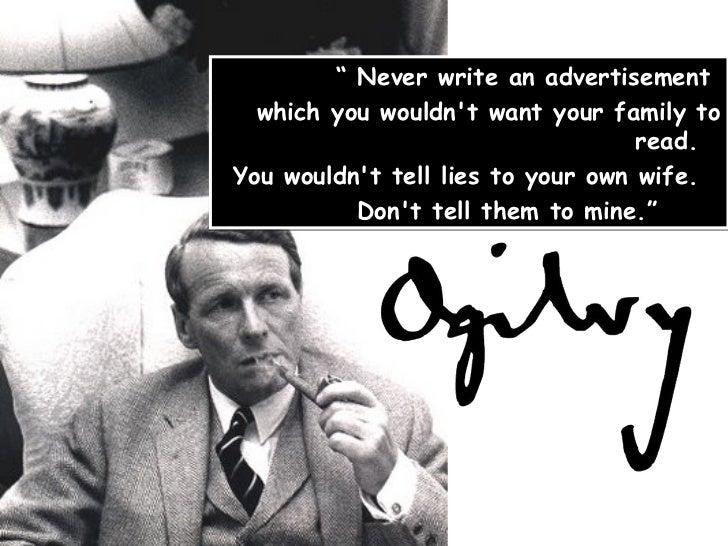 "<ul><li>""  Never write an advertisement  </li></ul><ul><li>which you wouldn't   want your family to read.  </li></ul><ul>..."