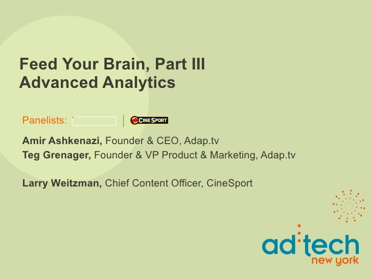 Feed Your Brain, Part III Advanced Analytics Amir Ashkenazi,  Founder & CEO, Adap.tv  Teg Grenager,  Founder & VP Product ...
