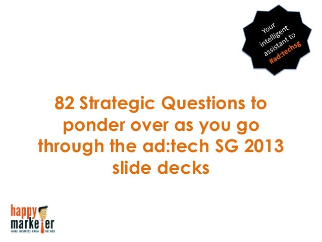 82 Strategic Questions toponder over as you gothrough the ad:tech SG 2013slide decks