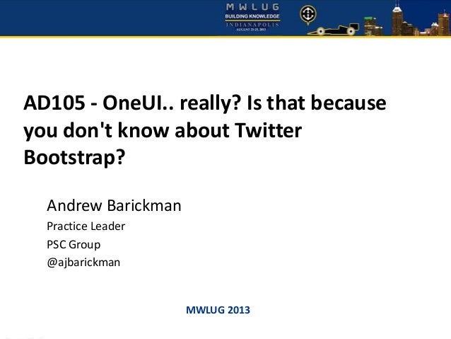 MWLUG 2013 AD105 - OneUI.. really? Is that because you don't know about Twitter Bootstrap? Andrew Barickman Practice Leade...