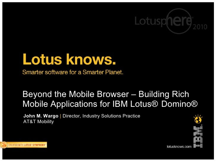 Beyond the Mobile Browser – Building Rich Mobile Applications for IBM Lotus® Domino® John M. Wargo | Director, Industry So...