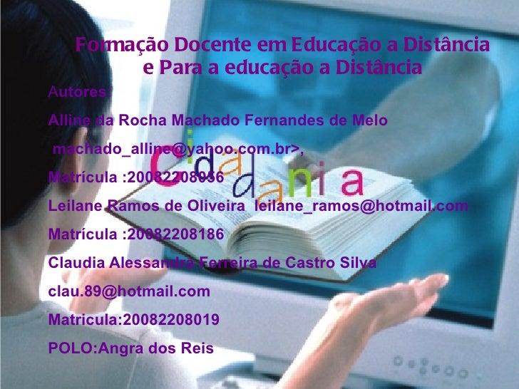 Formação Docente em Educação a Distância e Para a educação a Distância A utores : Alline da Rocha Machado Fernandes de Mel...