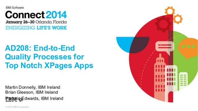 AD208: End-to-End Quality Processes for Top Notch XPages Apps Martin Donnelly, IBM Ireland Brian Gleeson, IBM Ireland Padr...