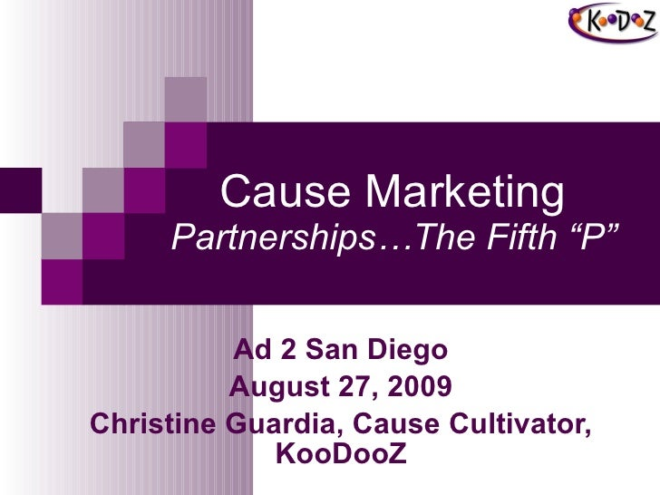"Cause Marketing Partnerships…The Fifth ""P"" Ad 2 San Diego August 27, 2009 Christine Guardia, Cause Cultivator, KooDooZ"