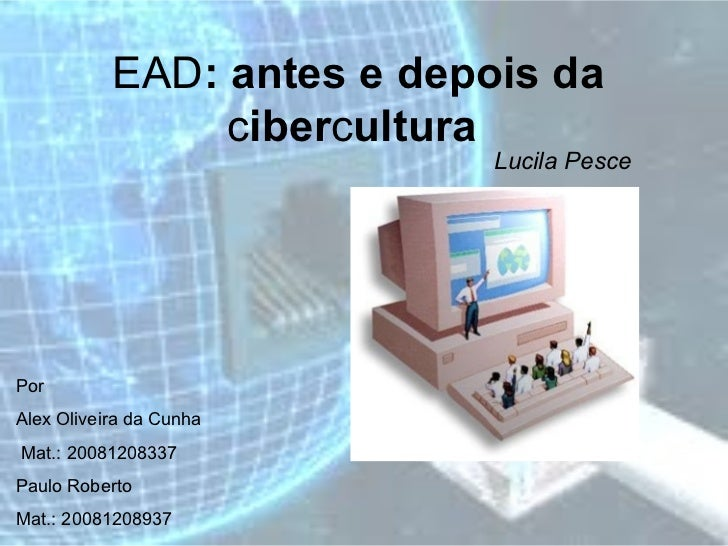 EAD : antes e depois da  c iber c ultura   Lucila Pesce   Por  Alex Oliveira da Cunha Mat.: 20081208337 Paulo Roberto Mat....