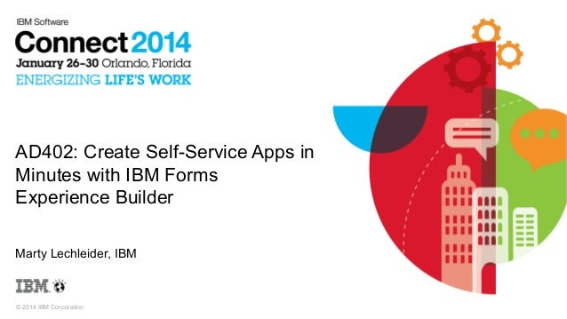 AD402: Create Self-Service Apps in Minutes with IBM Forms Experience Builder Marty Lechleider, IBM  © 2014 IBM Corporation