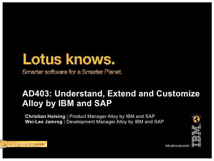 AD403: Understand, Extend and Customize Alloy by IBM and SAP Christian Holsing   Product Manager Alloy by IBM and SAP Wei-...