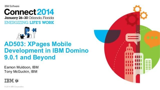 AD503: XPages Mobile Development in IBM Domino 9.0.1 and Beyond Eamon Muldoon, IBM Tony McGuckin, IBM  © 2014 IBM Corporat...