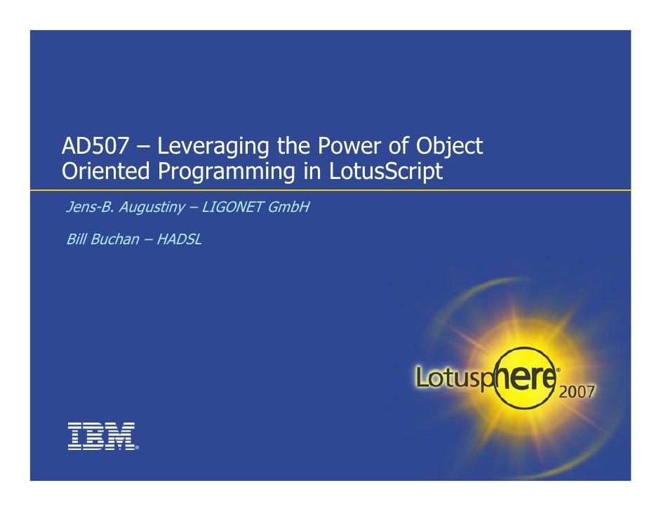 AD507 – Leveraging the Power of Object Oriented Programming in LotusScript Jens-B. Augustiny – LIGONET GmbH  Bill Buchan –...