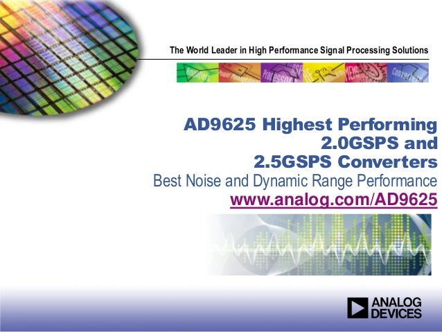 The World Leader in High Performance Signal Processing Solutions AD9625 Highest Performing 2.0GSPS and 2.5GSPS Converters ...