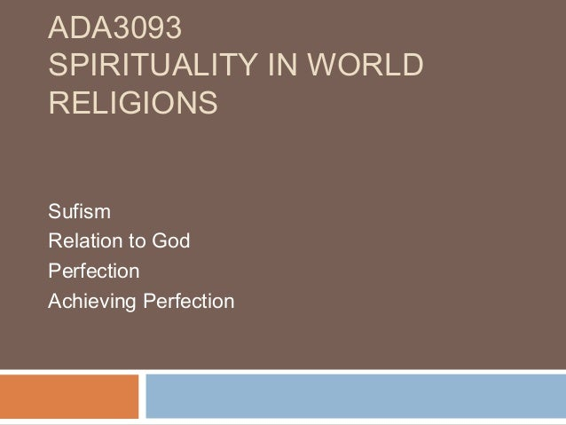 ADA3093 SPIRITUALITY IN WORLD RELIGIONS Sufism Relation to God Perfection Achieving Perfection
