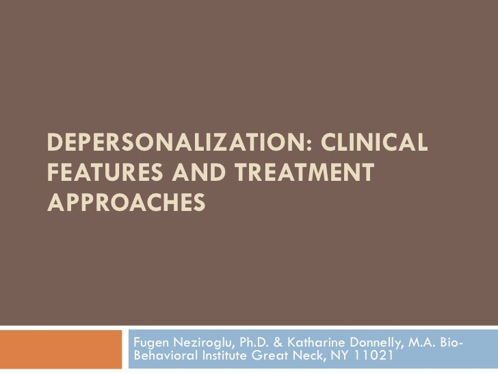 DEPERSONALIZATION: CLINICAL FEATURES AND TREATMENT APPROACHES  Fugen Neziroglu, Ph.D. & Katharine Donnelly, M.A. Bio-Behav...