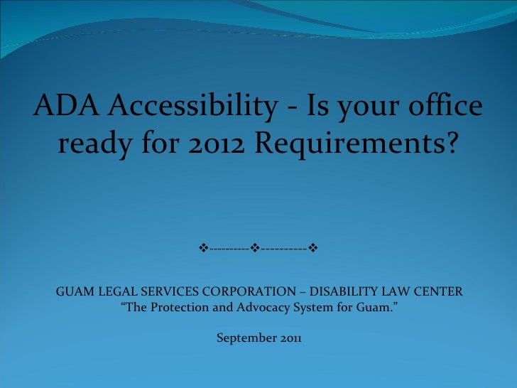 ADA Accessibility - Is your office ready for 2012 Requirements?  ----------  ----------  GUAM LEGAL SERVICES CORPORATIO...