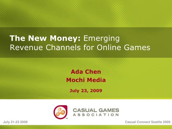 The New Money: Emerging    Revenue Channels for Online Games                      Ada Chen                   Mochi Media  ...