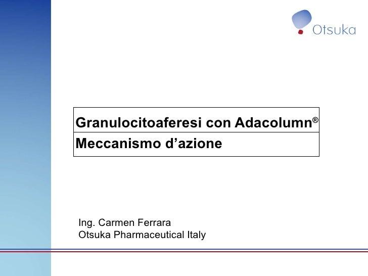 Granulocitoaferesi con Adacolumn ® Meccanismo d'azione Ing. Carmen Ferrara Otsuka Pharmaceutical Italy