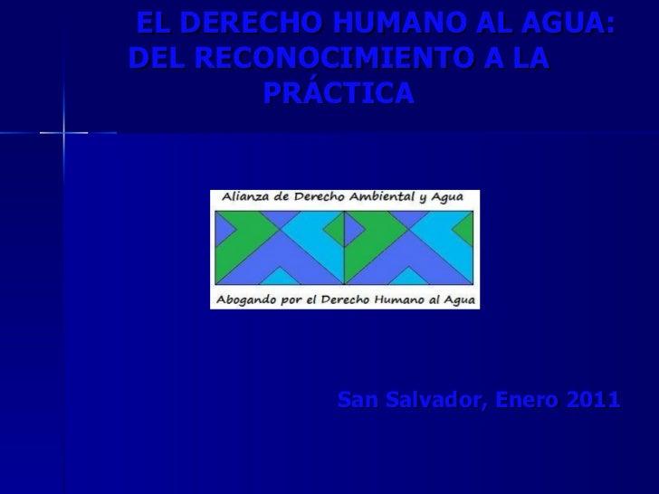 EL DERECHO HUMANO AL AGUA: DEL RECONOCIMIENTO A LA PRÁCTICA San Salvador, Enero 2011