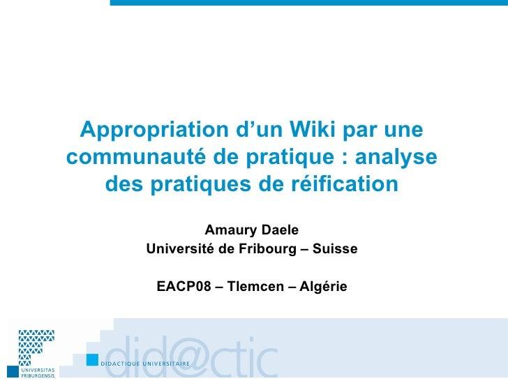 Appropriation d'un Wiki par une communauté de pratique: analyse des pratiques de réification Amaury Daele Université de F...