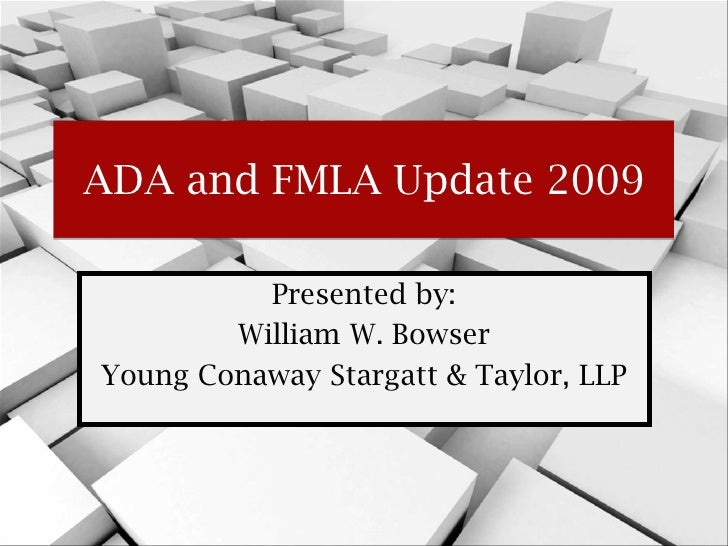 ADA and FMLA Update 2009          Presented by:        William W. BowserYoung Conaway Stargatt & Taylor, LLP