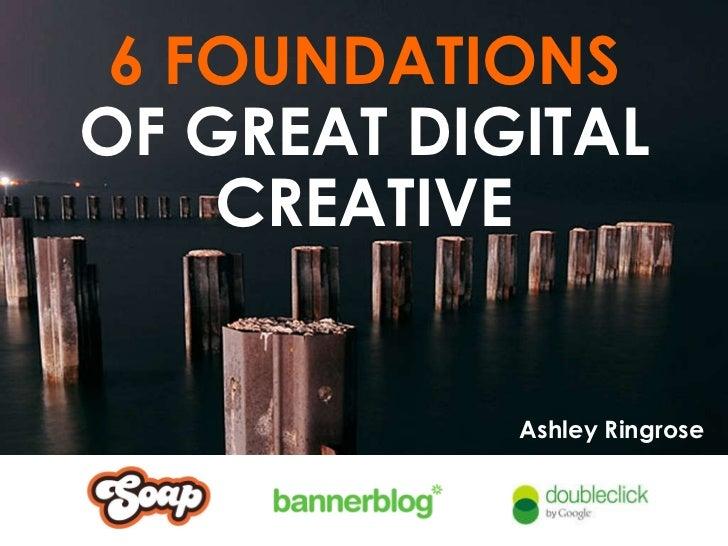 6 FOUNDATIONS OF GREAT DIGITAL CREATIVE Ashley Ringrose