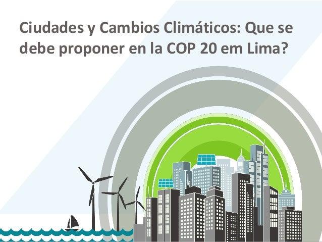 1 1 Ciudades y Cambios Climáticos: Que se debe proponer en la COP 20 em Lima?