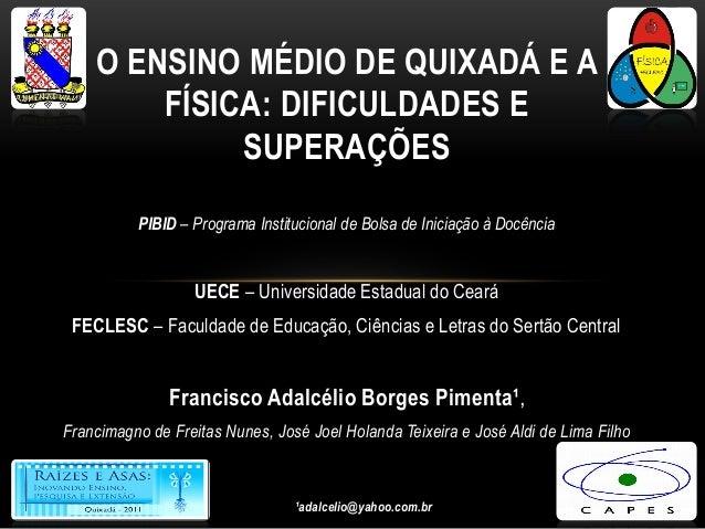 O ENSINO MÉDIO DE QUIXADÁ E A FÍSICA: DIFICULDADES E SUPERAÇÕES PIBID – Programa Institucional de Bolsa de Iniciação à Doc...