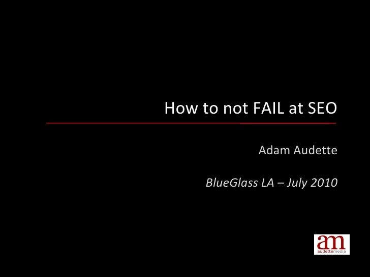 How to not FAIL at SEO Adam Audette BlueGlass LA – July 2010
