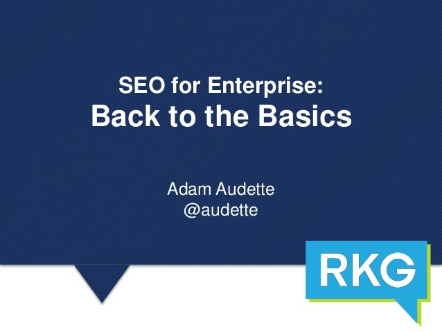 SEO for Enterprise: Back to the Basics Adam Audette @audette