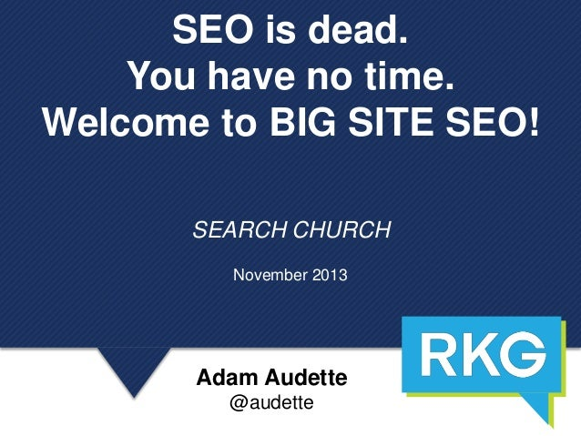 SEO is dead. You have no time. Welcome to BIG SITE SEO! SEARCH CHURCH November 2013  Adam Audette @audette