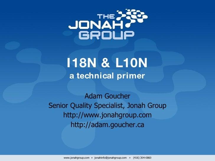 I18N & L10N a technical primer Adam Goucher Senior Quality Specialist, Jonah Group http://www.jonahgroup.com http://adam.g...