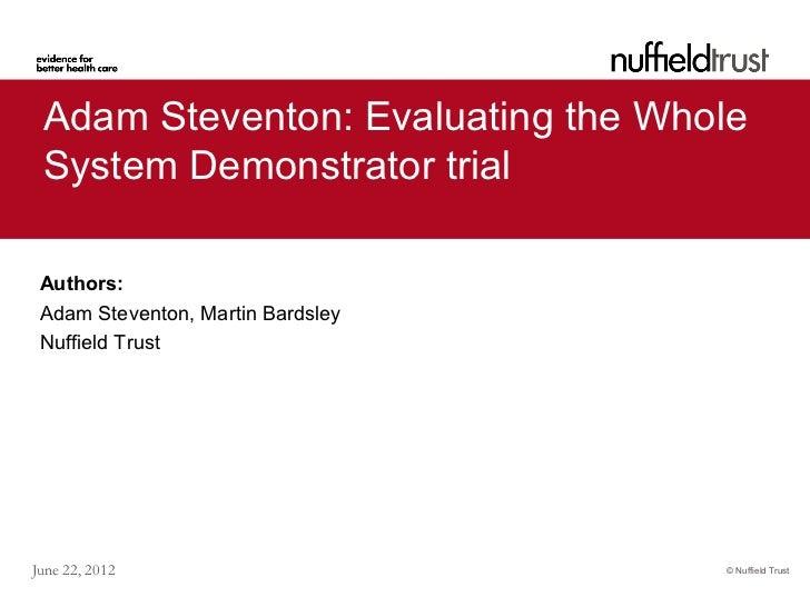 Adam Steventon: Evaluating the Whole System Demonstrator trial Authors: Adam Steventon, Martin Bardsley Nuffield TrustJune...