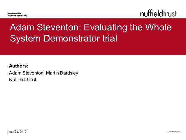 © Nuffield TrustJune 22, 2012Adam Steventon: Evaluating the WholeSystem Demonstrator trialAuthors:Adam Steventon, Martin B...