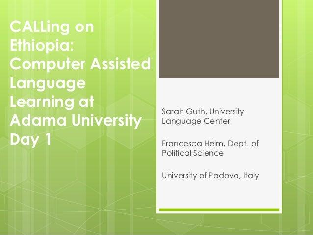 CALLing onEthiopia:Computer AssistedLanguageLearning at         Sarah Guth, UniversityAdama University    Language CenterD...