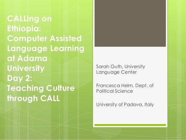 CALLing onEthiopia:Computer AssistedLanguage Learningat AdamaUniversity          Sarah Guth, University                   ...