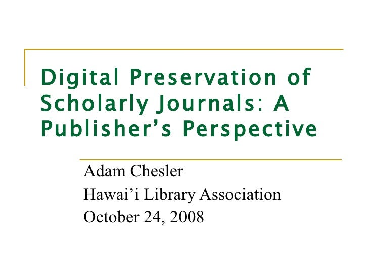 Digital Preservation of Scholarly Journals: A Publisher's Perspective Adam Chesler Hawai'i Library Association October 24,...