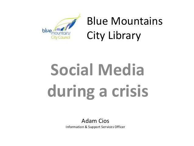Blue Mountains City Library Social Media during a crisis Adam Cios Information & Support Services Officer